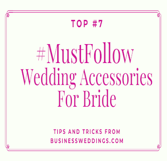 Top 7 Really Needed Wedding Accessories For Bride
